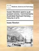 Isaaci Newtoni opera quæ exstant omnia. Commentariis illustrabat Samuel Horsley, ...  Volume 4 of 5