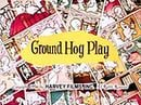 Ground Hog Play