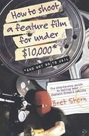 How to Shoot a Feature Film for Under $10,000: And Not Go to Jail
