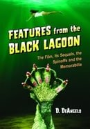 Features from the Black Lagoon: The Film, Its Sequels, the Spinoffs and the Memorabilia