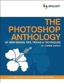 The Photoshop Anthology: 101 Web Design Tips, Tricks & Techniques: 101 Web Design Tips, Tricks and T
