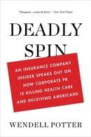 Deadly Spin: An Insurance Company Insider Speaks Out on How Corporate PR Is Killing Health Care and