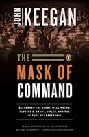 The Mask of Command: Alexander the Great, Wellington, Ulysses S. Grant, Hitler, and the Nature of Le