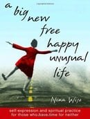 A Big New Free Happy Unusual Life: Self Expression and Spiritual Practice for Those Who Have Time fo