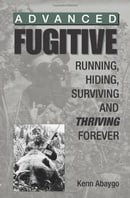 Advanced Fugitive: Running, Hiding, Surviving And Thriving Forever
