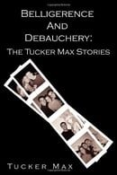 Belligerence and Debauchery: The Tucker Max Stories