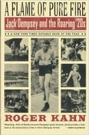 A Flame of Pure Fire: Jack Dempsey and the Roaring Twenties by Roger Kahn