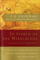 In Search of the Miraculous: The Definitive Exploration of G. I. Gurdjieff's Mystical Thought and Un