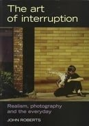 The Art of Interruption: Realism, Photography, and the Everyday (Photography: Critical Views)