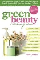Green Beauty Recipes: Easy Homemade Recipes to Make Your Own Natural and Organic Skincare, Hair Care
