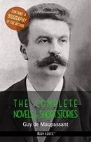 Guy de Maupassant: The Complete Novels and Short Stories + A Biography of the Author (The Greatest W
