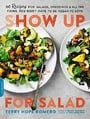 Show Up for Salad: 100 More Recipes for Salads, Dressings, and All the Fixins You Don