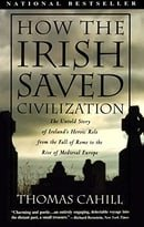 How the Irish Saved Civilization: The Untold Story of Ireland's Heroic Role From the Fall of Rome to