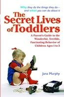 The Secret Lives of Toddlers: A Parent's Guide to the Wonderful, Terrible, Fascinating Behavior of C
