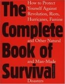 The Complete Book of Survival: How to Protect Yourself Against revolution,Riots, Hurricains, Famines